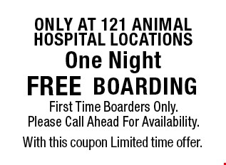 Only at 121 animal hospital locations. Free boarding. First time boarders only. Please call ahead for availability. With this coupon. Limited time offer.