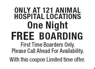Only at 121 animal hospital locations FREE BOARDING First Time Boarders Only. Please Call Ahead For Availability. With this coupon Limited time offer.