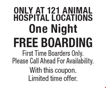 Only at 121 Animal Hospital location.s FREE BOARDING. First Time Boarders Only. Please Call Ahead For Availability. With this coupon. Limited time offer.