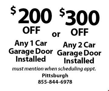 $200 OFF Any 1 Car Garage Door Installed or $300 OFF Any 2 Car Garage Door Installed. Must mention when scheduling appt..