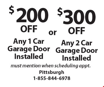 $200OFF Any 1 Car Garage Door Installed must mention when scheduling appt. $300OFF Any 2 Car Garage Door Installed must mention when scheduling appt..