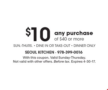$10 Off any purchase of $40 or more SUN.-Thurs. - dine in or take-out - dinner only. With this coupon. Valid Sunday-Thursday. Not valid with other offers. Before tax. Expires 4-30-17.