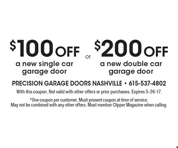 $100 off a new single car garage door or $200 off a new double car garage door. With this coupon. Not valid with other offers or prior purchases. Expires 5-26-17. *One coupon per customer. Must present coupon at time of service. May not be combined with any other offers. Must mention Clipper Magazine when calling.