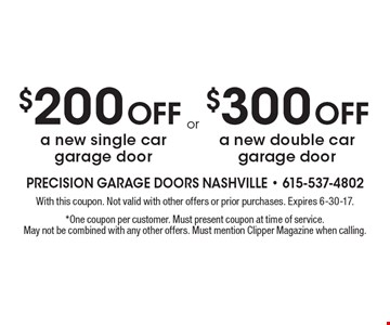 $200 Off a new single car garage door OR $300 Off a new double car garage door. With this coupon. Not valid with other offers or prior purchases. Expires 6-30-17. *One coupon per customer. Must present coupon at time of service. May not be combined with any other offers. Must mention Clipper Magazine when calling.