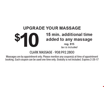 Upgrade Your Massage. $10 for 15 min. additional time added to any massage, reg. $15, tax is included. Massages are by appointment only. Please mention any coupon(s) at time of appointment booking. Each coupon can be used one time only. Gratuity is not included. Expires 2-28-17