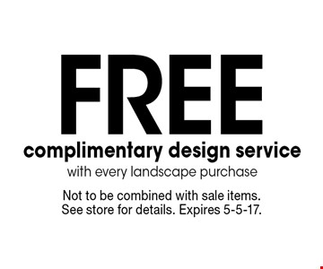 Free complimentary design service with every landscape purchase. Not to be combined with sale items. See store for details. Expires 5-5-17.