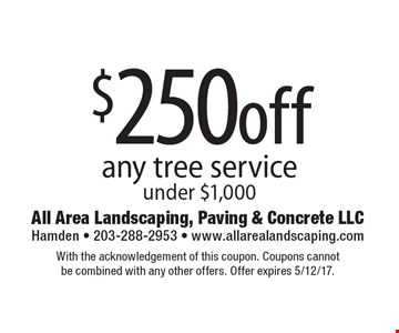 $250off any tree service under $1,000. With the acknowledgement of this coupon. Coupons cannot be combined with any other offers. Offer expires 5/12/17.