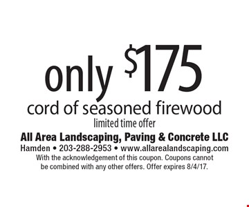 Only $175 cord of seasoned firewood limited time offer. With the acknowledgement of this coupon. Coupons cannot be combined with any other offers. Offer expires 8/4/17.