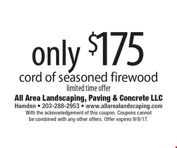 Only $175 cord of seasoned fire wood limited time offer. With the acknowledgement of this coupon. Coupons cannot be combined with any other offers. Offer expires 9/8/17.