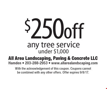 $250off any tree service under $1,000. With the acknowledgement of this coupon. Coupons cannot be combined with any other offers. Offer expires 9/8/17.