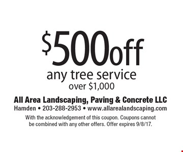 $500off any tree service over $1,000. With the acknowledgement of this coupon. Coupons cannot be combined with any other offers. Offer expires 9/8/17.