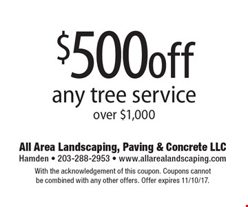 $500off any tree service over $1,000. With the acknowledgement of this coupon. Coupons cannot be combined with any other offers. Offer expires 11/10/17.