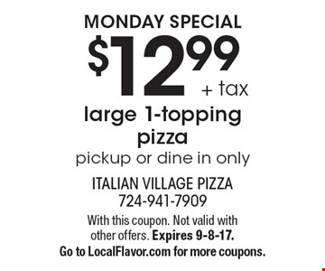 MONDAY SPECIAL$12.99 + tax large 1-topping pizza pickup or dine in only. With this coupon. Not valid with other offers. Expires 9-8-17.Go to LocalFlavor.com for more coupons.