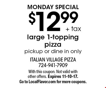MONDAY SPECIAL - $12.99 + tax large 1-topping pizza. Pickup or dine in only. With this coupon. Not valid with other offers. Expires 11-10-17. Go to LocalFlavor.com for more coupons.