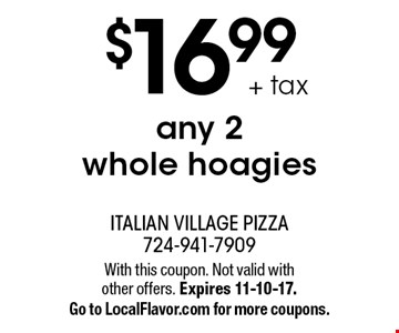 $16.99 + tax any 2 whole hoagies. With this coupon. Not valid with other offers. Expires 11-10-17. Go to LocalFlavor.com for more coupons.