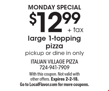 MONDAY SPECIAL $12.99 + tax large 1-topping pizza. Pickup or dine in only. With this coupon. Not valid with other offers. Expires 2-2-18. Go to LocalFlavor.com for more coupons.
