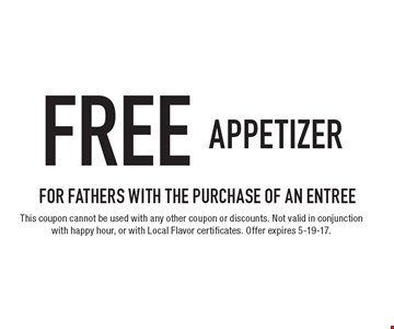 Free appetizer for fathers with the purchase of an entree. This coupon cannot be used with any other coupon or discounts. Not valid in conjunction with happy hour, or with Local Flavor certificates. Offer expires 5-19-17.