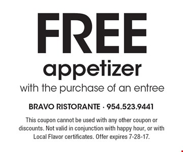 FREE appetizerwith the purchase of an entree. This coupon cannot be used with any other coupon or discounts. Not valid in conjunction with happy hour, or with Local Flavor certificates. Offer expires 7-28-17.