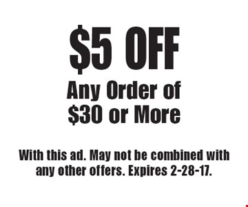 $5 OFF Any Order of $30 or More. With this ad. May not be combined with any other offers. Expires 2-28-17.