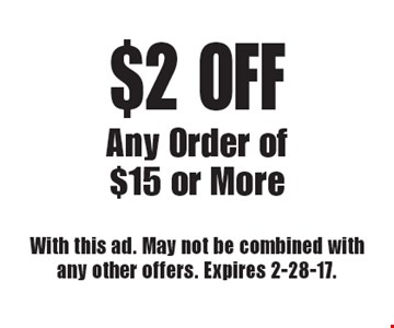 $2 OFF Any Order of $15 or More. With this ad. May not be combined with any other offers. Expires 2-28-17.
