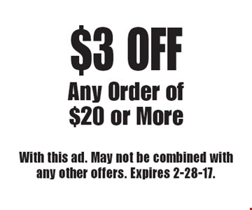 $3 OFF Any Order of $20 or More. With this ad. May not be combined with any other offers. Expires 2-28-17.