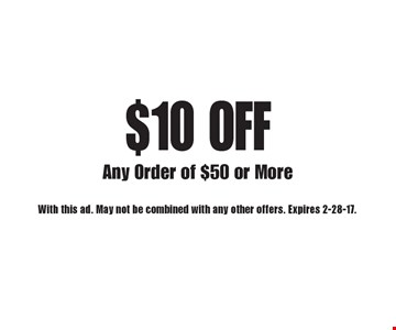 $10 OFF Any Order of $50 or More. With this ad. May not be combined with any other offers. Expires 2-28-17.