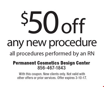 $50 off any new procedure. All procedures performed by an RN. With this coupon. New clients only. Not valid with other offers or prior services. Offer expires 3-10-17.