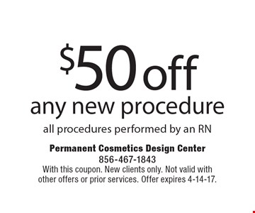 $50 off any new procedure all procedures performed by an RN. With this coupon. New clients only. Not valid with other offers or prior services. Offer expires 4-14-17.