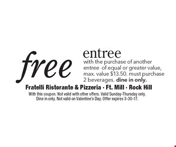 Free entree with the purchase of another entree of equal or greater value, max. value $13.50. must purchase 2 beverages. dine in only. With this coupon. Not valid with other offers. Valid Sunday-Thursday only. Dine in only. Not valid on Valentine's Day. Offer expires 3-30-17.