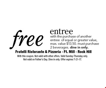 Free entree with the purchase of another entree of equal or greater value. Max. value $13.50. Must purchase 2 beverages. Dine in only. With this coupon. Not valid with other offers. Valid Sunday-Thursday only. Not valid on Father's Day. Dine in only. Offer expires 7-21-17.