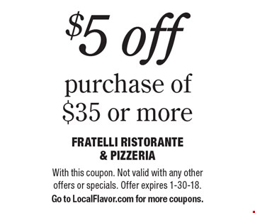 $5 off purchase of $35 or more. With this coupon. Not valid with any other offers or specials. Offer expires 1-30-18. Go to LocalFlavor.com for more coupons.