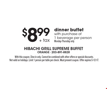 $8.99 + tax dinner buffet with purchase of 1 beverage per person. Monday-Thursday only. With this coupon. Dine in only. Cannot be combined with other offers or special discounts. Not valid on holidays. Limit 1 person per table per check. Must present coupon. Offer expires 5-12-17.