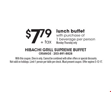 $7.79 + tax lunch buffet with purchase of 1 beverage per person. Monday-Thursday only. With this coupon. Dine in only. Cannot be combined with other offers or special discounts. Not valid on holidays. Limit 1 person per table per check. Must present coupon. Offer expires 5-12-17.