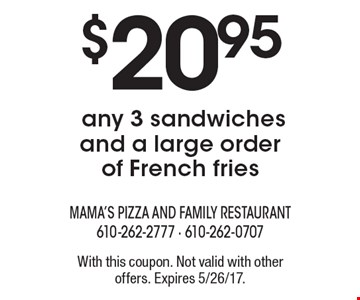 $20.95 any 3 sandwiches and a large order of French fries. With this coupon. Not valid with other offers. Expires 5/26/17.