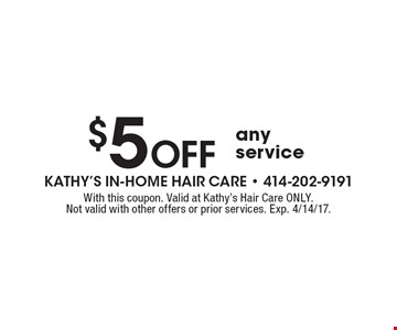 $5 Off any service. With this coupon. Valid at Kathy's Hair Care ONLY. Not valid with other offers or prior services. Exp. 4/14/17.