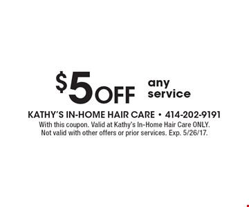 $5 Off any service. With this coupon. Valid at Kathy's In-Home Hair Care ONLY. Not valid with other offers or prior services. Exp. 5/26/17.