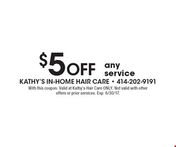 $5 Off any service. With this coupon. Valid at Kathy's Hair Care ONLY. Not valid with other offers or prior services. Exp. 6/30/17.