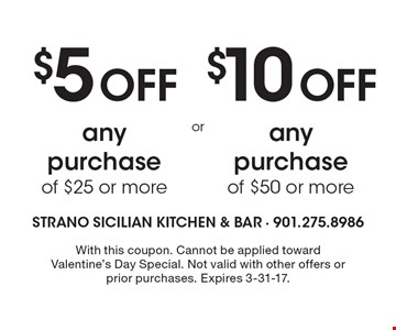$5 Off any purchase of $25 or more. $10 Off any purchase of $50 or more. . With this coupon. Cannot be applied toward Valentine's Day Special. Not valid with other offers or prior purchases. Expires 3-31-17.