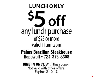 $5 off any lunch purchase of $25 or more valid 11am-2pm. Dine in only. With this coupon. Not valid with other offers.Expires 3-10-17.