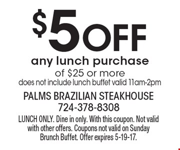 $5 Off any lunch purchase of $25 or more. Does not include lunch buffet. Valid 11am-2pm. LUNCH ONLY. Dine in only. With this coupon. Not valid with other offers. Coupons not valid on Sunday Brunch Buffet. Offer expires 5-19-17.