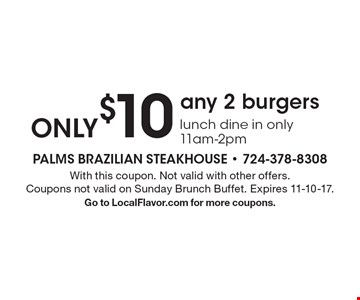ONLY $10 any 2 burgers lunch dine in only 11am-2pm. With this coupon. Not valid with other offers. Coupons not valid on Sunday Brunch Buffet. Expires 11-10-17.Go to LocalFlavor.com for more coupons.