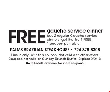 FREE gaucho service dinner buy 2 regular Gaucho service dinners, get the 3rd 1 FREE 1 coupon per table. Dine in only. With this coupon. Not valid with other offers. Coupons not valid on Sunday Brunch Buffet. Expires 2/2/18.Go to LocalFlavor.com for more coupons.