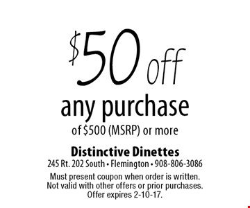 $50 off any purchase of $500 (MSRP) or more. Must present coupon when order is written. Not valid with other offers or prior purchases. Offer expires 2-10-17.