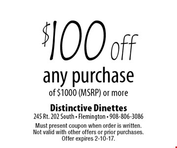 $100 off any purchase of $1000 (MSRP) or more. Must present coupon when order is written. Not valid with other offers or prior purchases. Offer expires 2-10-17.