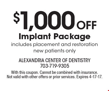 $1,000 Off Implant Package includes placement and restorationnew patients only. With this coupon. Cannot be combined with insurance. Not valid with other offers or prior services. Expires 4-17-17.