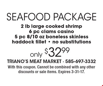 Seafood Package only $32.99 - 2 lb large cooked shrimp, 6 pc clams casino, 5 pc 8/10 oz boneless skinless, haddock fillet - no substitutions. With this coupon. Cannot be combined with any other discounts or sale items. Expires 3-31-17.