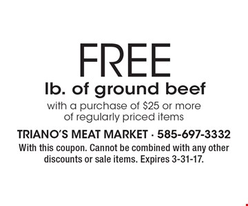 FREE lb. of ground beef with a purchase of $25 or more of regularly priced items. With this coupon. Cannot be combined with any other discounts or sale items. Expires 3-31-17.