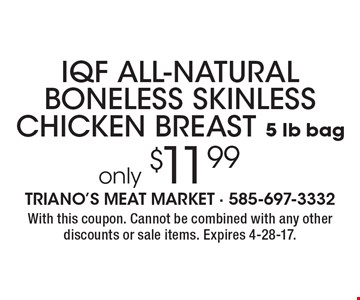 IQF ALL-NATURAL BONELESS SKINLESS CHICKEN BREAST (5 lb bag) only $11.99. With this coupon. Cannot be combined with any other discounts or sale items. Expires 4-28-17.
