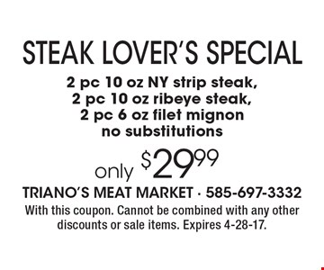 Steak lover's special only $29.99 - 2 pc 10 oz NY strip steak, 2 pc 10 oz ribeye steak, 2 pc 6 oz filet mignon. No substitutions. With this coupon. Cannot be combined with any other discounts or sale items. Expires 4-28-17.