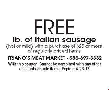 FREE lb. of Italian sausage (hot or mild) with a purchase of $25 or more of regularly priced items. With this coupon. Cannot be combined with any other discounts or sale items. Expires 4-28-17.